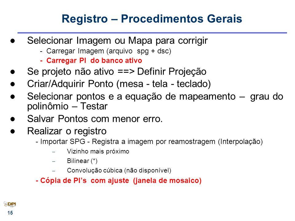 15 Registro – Procedimentos Gerais Selecionar Imagem ou Mapa para corrigir - Carregar Imagem (arquivo spg + dsc) - Carregar PI do banco ativo Se proje