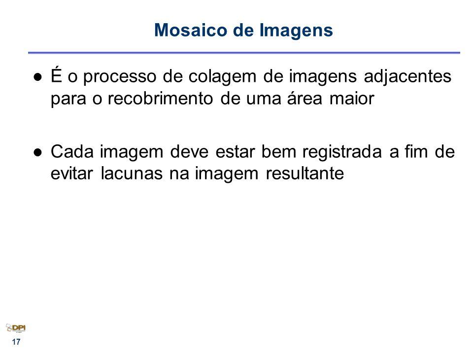 17 Mosaico de Imagens É o processo de colagem de imagens adjacentes para o recobrimento de uma área maior Cada imagem deve estar bem registrada a fim