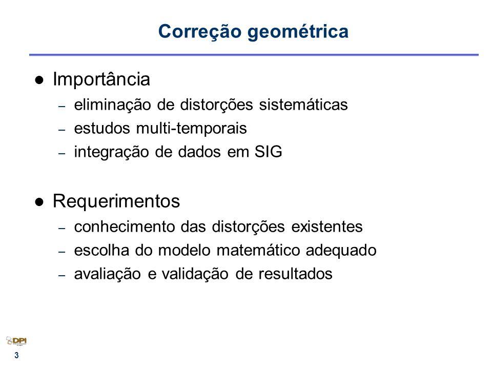 4 Correção geométrica Fontes de distorções geométricas (MSS, TM, HRV, AVHRR, WFI) – rotação da Terra (skew) – distorções panorâmicas (compressão) – curvatura da Terra (compressão) – arrastamento da imagem durante uma varredura – variações de altitude, atitude e velocidade do satélite