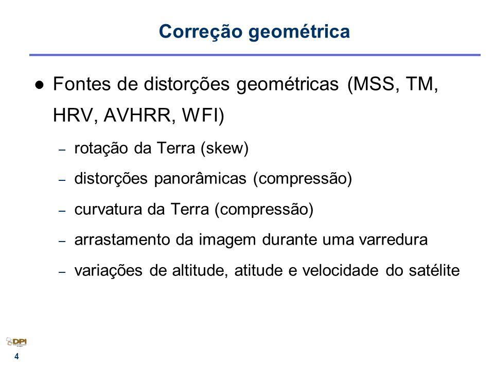 4 Correção geométrica Fontes de distorções geométricas (MSS, TM, HRV, AVHRR, WFI) – rotação da Terra (skew) – distorções panorâmicas (compressão) – cu