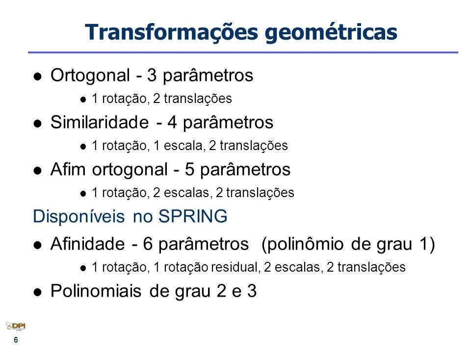 6 Transformações geométricas Ortogonal - 3 parâmetros 1 rotação, 2 translações Similaridade - 4 parâmetros 1 rotação, 1 escala, 2 translações Afim ort