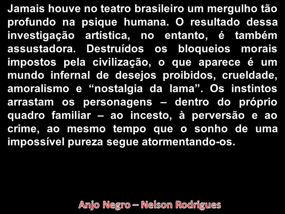 Jamais houve no teatro brasileiro um mergulho tão profundo na psique humana. O resultado dessa investigação artística, no entanto, é também assustador