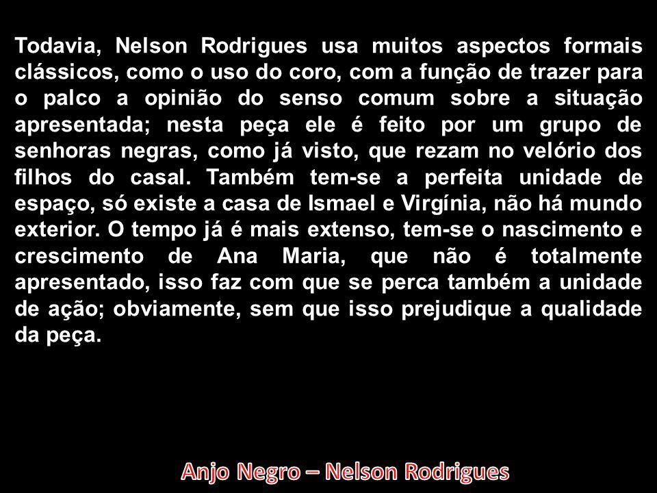Todavia, Nelson Rodrigues usa muitos aspectos formais clássicos, como o uso do coro, com a função de trazer para o palco a opinião do senso comum sobr