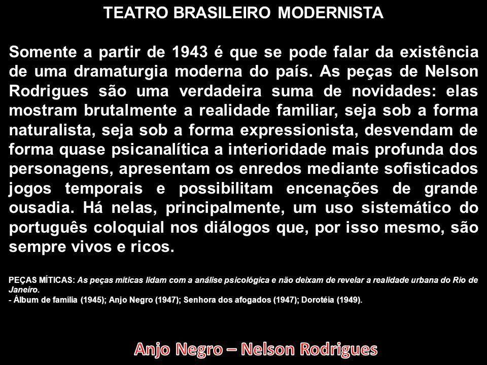 TEATRO BRASILEIRO MODERNISTA Somente a partir de 1943 é que se pode falar da existência de uma dramaturgia moderna do país. As peças de Nelson Rodrigu