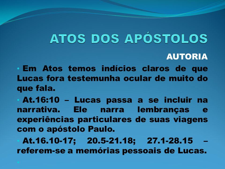 AUTORIA Em Atos temos indícios claros de que Lucas fora testemunha ocular de muito do que fala. At.16:10 – Lucas passa a se incluir na narrativa. Ele