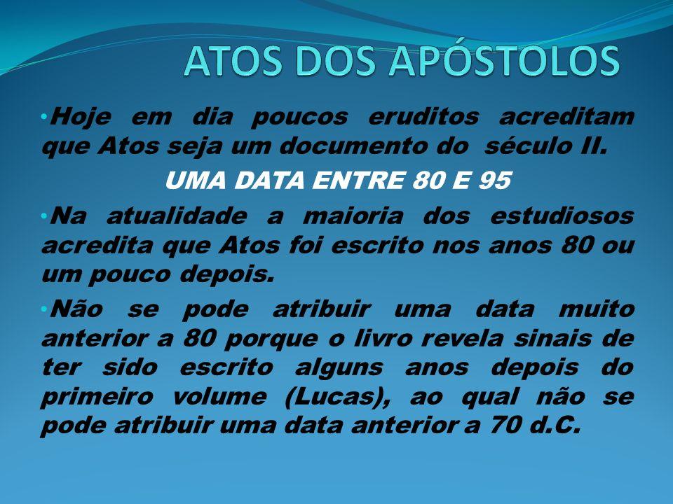 Hoje em dia poucos eruditos acreditam que Atos seja um documento do século II. UMA DATA ENTRE 80 E 95 Na atualidade a maioria dos estudiosos acredita