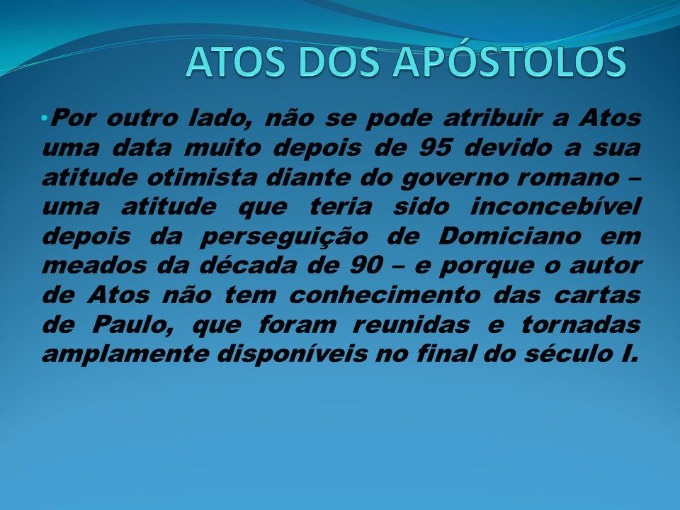 Por outro lado, não se pode atribuir a Atos uma data muito depois de 95 devido a sua atitude otimista diante do governo romano – uma atitude que teria