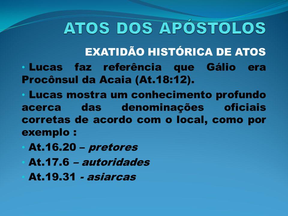 EXATIDÃO HISTÓRICA DE ATOS Lucas faz referência que Gálio era Procônsul da Acaia (At.18:12). Lucas mostra um conhecimento profundo acerca das denomina