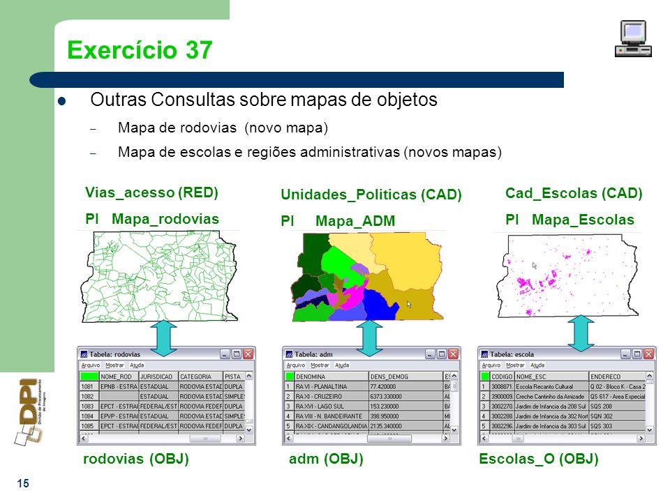 15 Exercício 37 Outras Consultas sobre mapas de objetos – Mapa de rodovias (novo mapa) – Mapa de escolas e regiões administrativas (novos mapas) Vias_