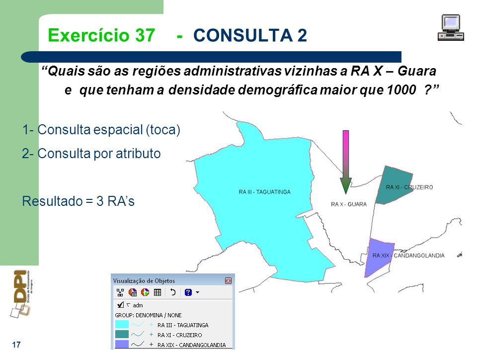 17 Exercício 37 - CONSULTA 2 Quais são as regiões administrativas vizinhas a RA X – Guara e que tenham a densidade demográfica maior que 1000 ? 1- Con