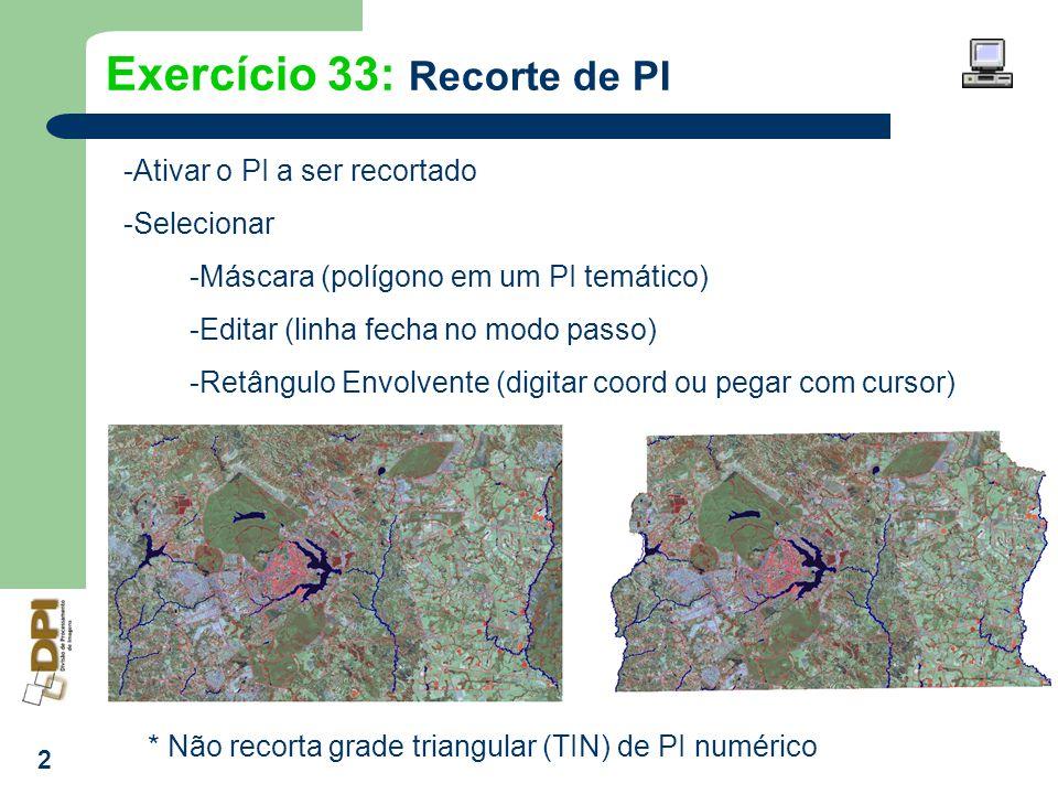 2 Exercício 33: Recorte de PI -Ativar o PI a ser recortado -Selecionar -Máscara (polígono em um PI temático) -Editar (linha fecha no modo passo) -Retâ