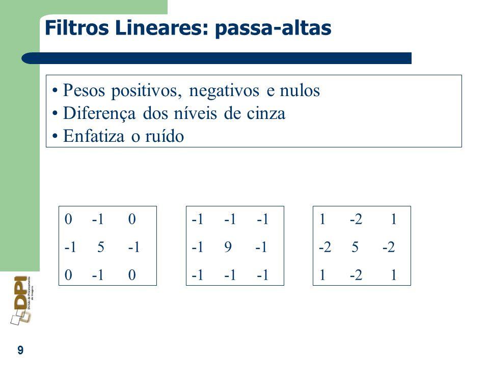 9 Filtros Lineares: passa-altas Pesos positivos, negativos e nulos Diferença dos níveis de cinza Enfatiza o ruído 0 -1 0 -1 5 -1 0 -1 0 -1 -1 -1 -1 9