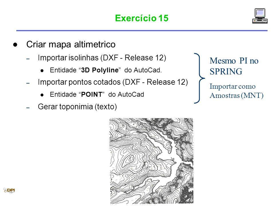 Exercício 15 Criar mapa altimetrico – Importar isolinhas (DXF - Release 12) Entidade 3D Polyline do AutoCad. – Importar pontos cotados (DXF - Release