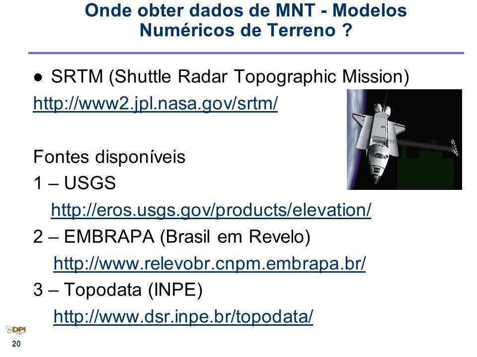 Onde obter dados de MNT - Modelos Numéricos de Terreno ? SRTM (Shuttle Radar Topographic Mission) http://www2.jpl.nasa.gov/srtm/ Fontes disponíveis 1
