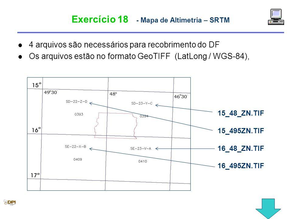 Exercício 18 - Mapa de Altimetria – SRTM 4 arquivos são necessários para recobrimento do DF Os arquivos estão no formato GeoTIFF (LatLong / WGS-84), 1