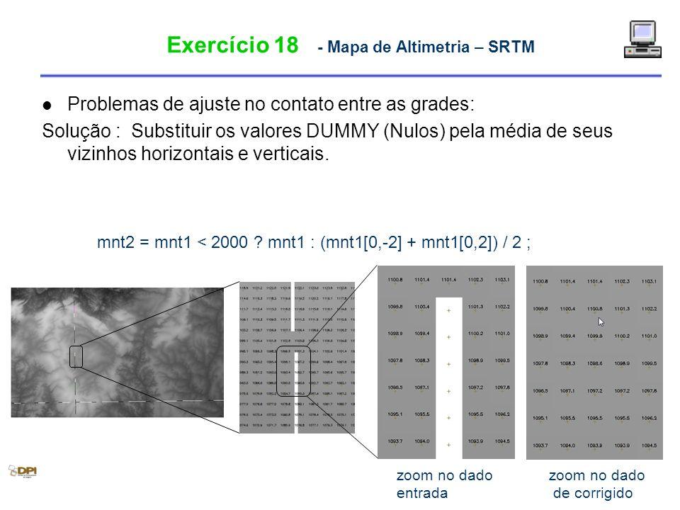 Exercício 18 - Mapa de Altimetria – SRTM Problemas de ajuste no contato entre as grades: Solução : Substituir os valores DUMMY (Nulos) pela média de s
