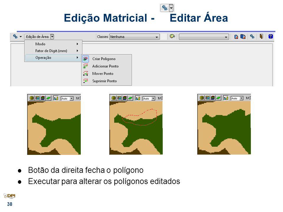 38 Edição Matricial - Editar Área Botão da direita fecha o polígono Executar para alterar os polígonos editados