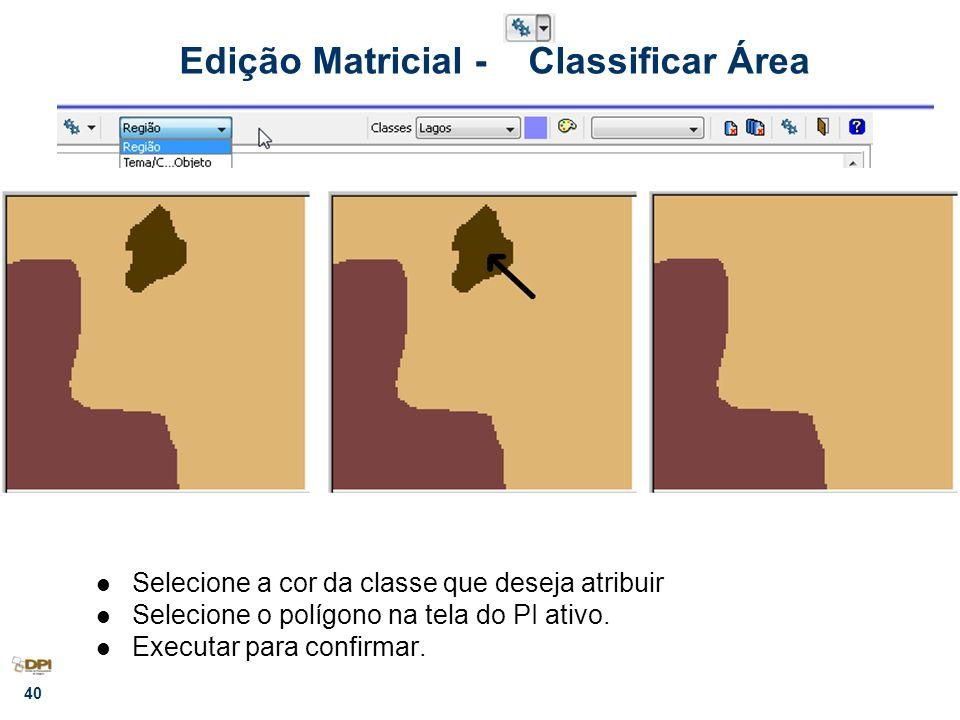 40 Edição Matricial - Classificar Área Selecione a cor da classe que deseja atribuir Selecione o polígono na tela do PI ativo. Executar para confirmar