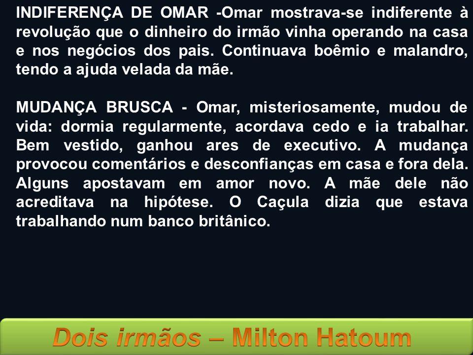 INDIFERENÇA DE OMAR -Omar mostrava-se indiferente à revolução que o dinheiro do irmão vinha operando na casa e nos negócios dos pais. Continuava boêmi