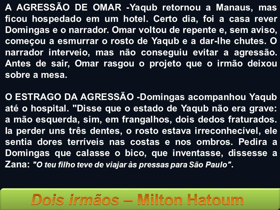 A AGRESSÃO DE OMAR -Yaqub retornou a Manaus, mas ficou hospedado em um hotel. Certo dia, foi a casa rever Domingas e o narrador. Omar voltou de repent