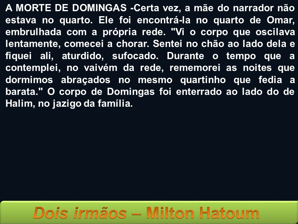 A MORTE DE DOMINGAS -Certa vez, a mãe do narrador não estava no quarto. Ele foi encontrá-la no quarto de Omar, embrulhada com a própria rede.