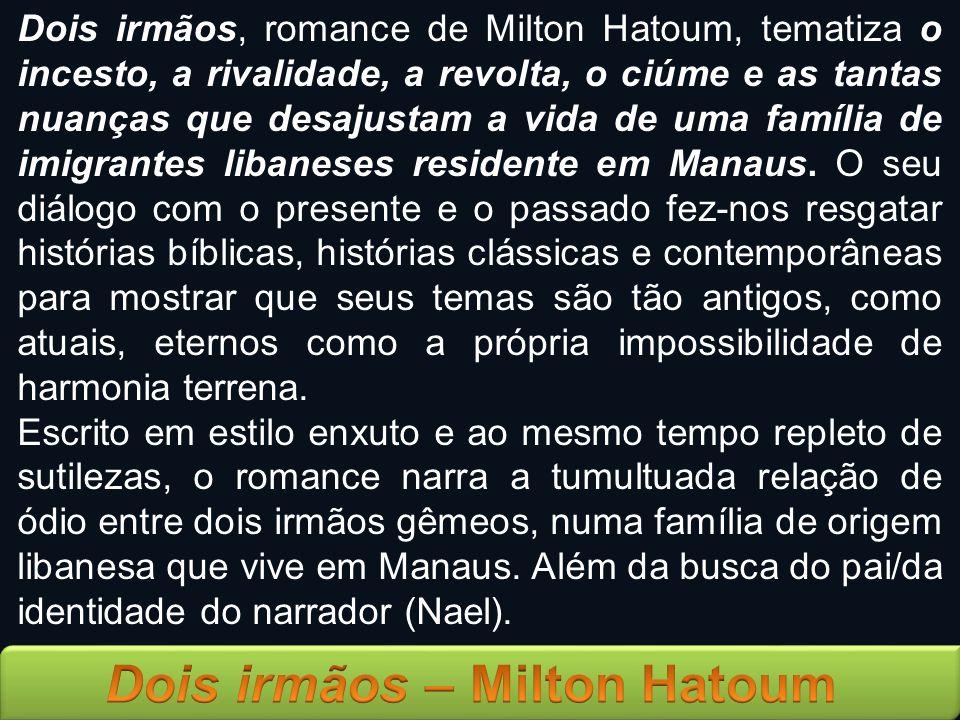 Dois irmãos, romance de Milton Hatoum, tematiza o incesto, a rivalidade, a revolta, o ciúme e as tantas nuanças que desajustam a vida de uma família d