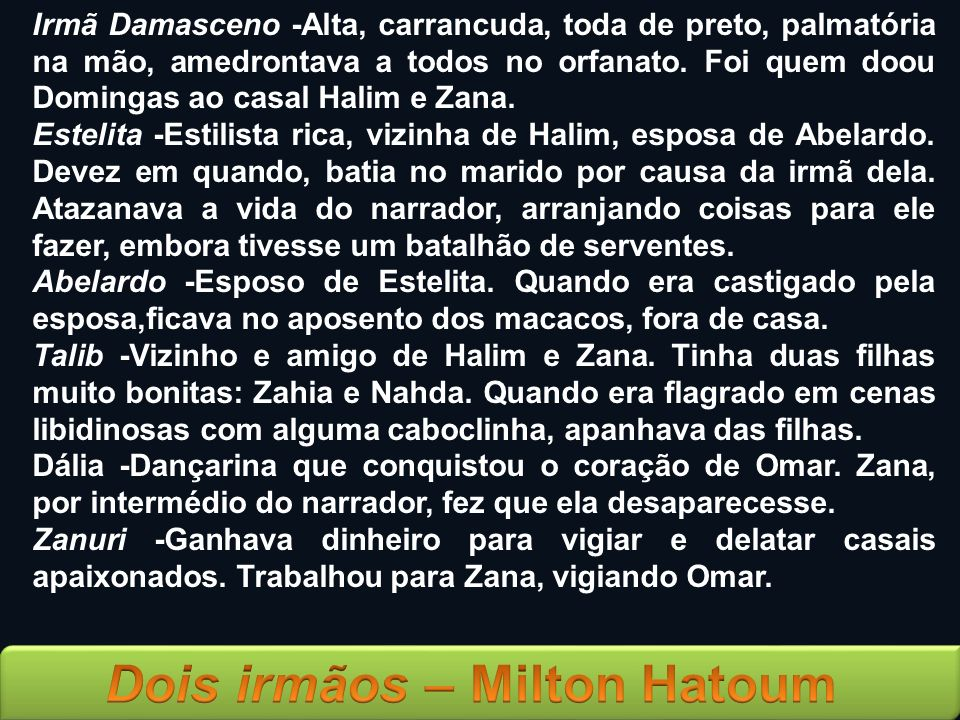 Irmã Damasceno -Alta, carrancuda, toda de preto, palmatória na mão, amedrontava a todos no orfanato. Foi quem doou Domingas ao casal Halim e Zana. Est