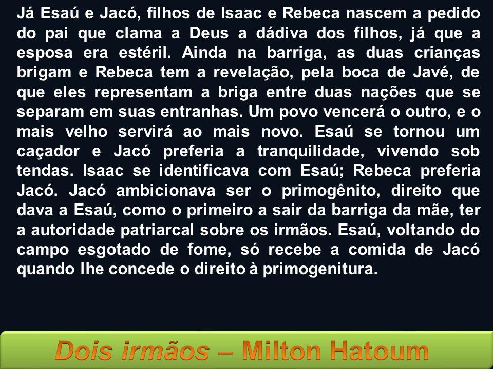 Já Esaú e Jacó, filhos de Isaac e Rebeca nascem a pedido do pai que clama a Deus a dádiva dos filhos, já que a esposa era estéril. Ainda na barriga, a