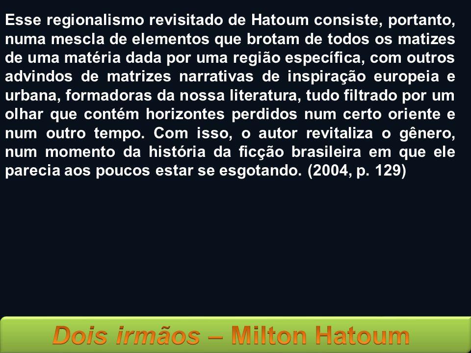 Esse regionalismo revisitado de Hatoum consiste, portanto, numa mescla de elementos que brotam de todos os matizes de uma matéria dada por uma região