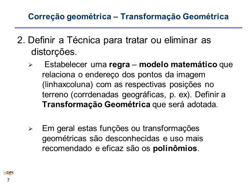 8 Correção geométrica Para estabelcer qualquer relação matemática, no caso os polinomios – observações comuns entre os dois espaços (imagem e terreno): Pontos de Controle (PCs) Um polinômio de primeiro grau possibilita tratar 6 distorções - 3 PCs, resolve-se o sistema X = a1 * col + b1 * lin + c1 Y = a2 *col + b2 * lin + c2