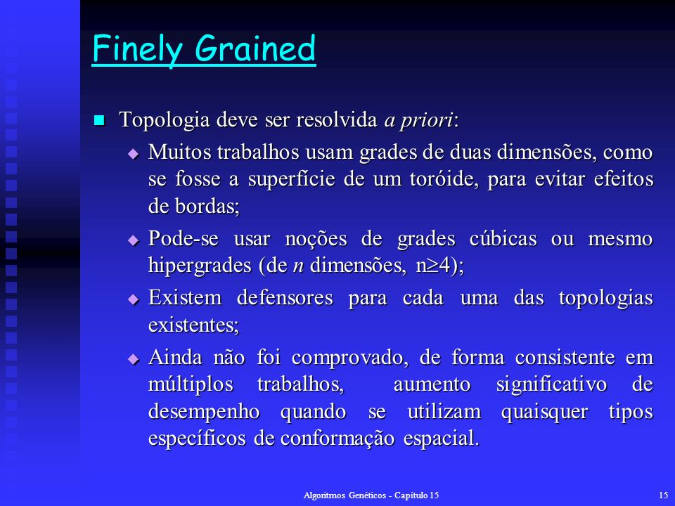 Algoritmos Genéticos - Capítulo 1515 Finely Grained Topologia deve ser resolvida a priori: Topologia deve ser resolvida a priori: Muitos trabalhos usam grades de duas dimensões, como se fosse a superfície de um toróide, para evitar efeitos de bordas; Muitos trabalhos usam grades de duas dimensões, como se fosse a superfície de um toróide, para evitar efeitos de bordas; Pode-se usar noções de grades cúbicas ou mesmo hipergrades (de n dimensões, n 4); Pode-se usar noções de grades cúbicas ou mesmo hipergrades (de n dimensões, n 4); Existem defensores para cada uma das topologias existentes; Existem defensores para cada uma das topologias existentes; Ainda não foi comprovado, de forma consistente em múltiplos trabalhos, aumento significativo de desempenho quando se utilizam quaisquer tipos específicos de conformação espacial.