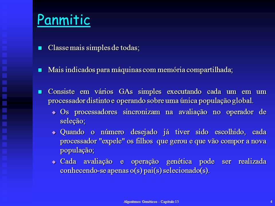 Algoritmos Genéticos - Capítulo 154 Panmitic Classe mais simples de todas; Classe mais simples de todas; Mais indicados para máquinas com memória compartilhada; Mais indicados para máquinas com memória compartilhada; Consiste em vários GAs simples executando cada um em um processador distinto e operando sobre uma única população global.