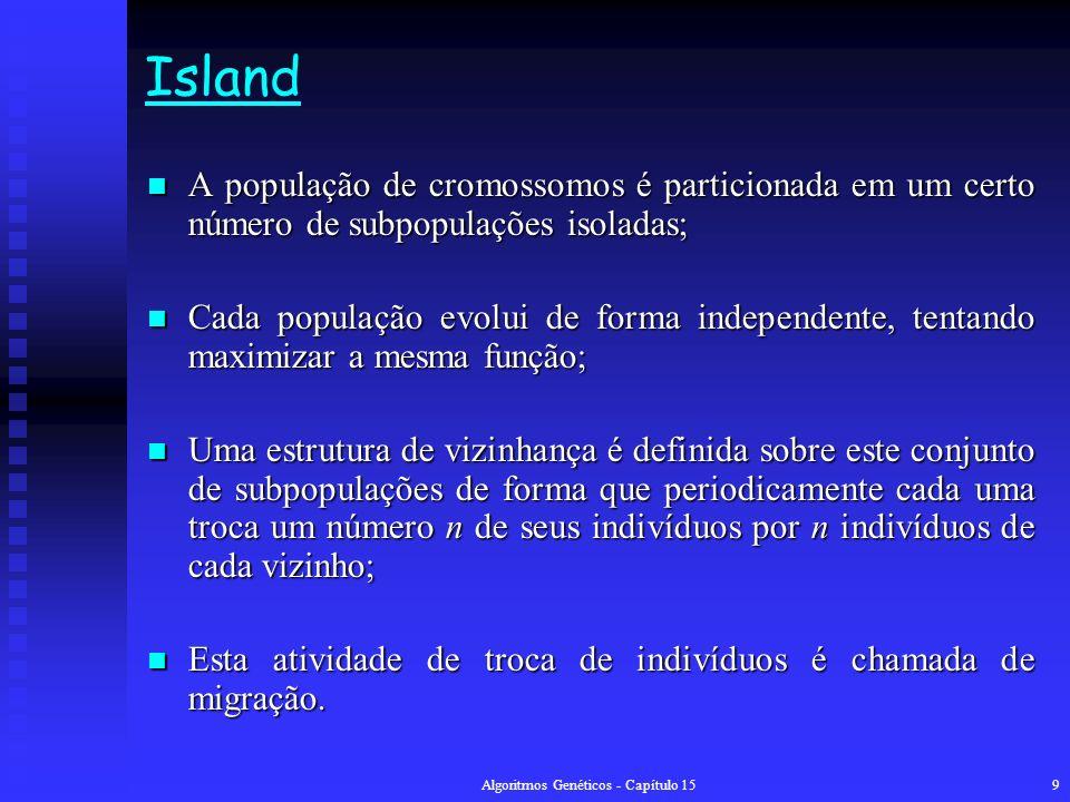 Algoritmos Genéticos - Capítulo 159 Island A população de cromossomos é particionada em um certo número de subpopulações isoladas; A população de cromossomos é particionada em um certo número de subpopulações isoladas; Cada população evolui de forma independente, tentando maximizar a mesma função; Cada população evolui de forma independente, tentando maximizar a mesma função; Uma estrutura de vizinhança é definida sobre este conjunto de subpopulações de forma que periodicamente cada uma troca um número n de seus indivíduos por n indivíduos de cada vizinho; Uma estrutura de vizinhança é definida sobre este conjunto de subpopulações de forma que periodicamente cada uma troca um número n de seus indivíduos por n indivíduos de cada vizinho; Esta atividade de troca de indivíduos é chamada de migração.