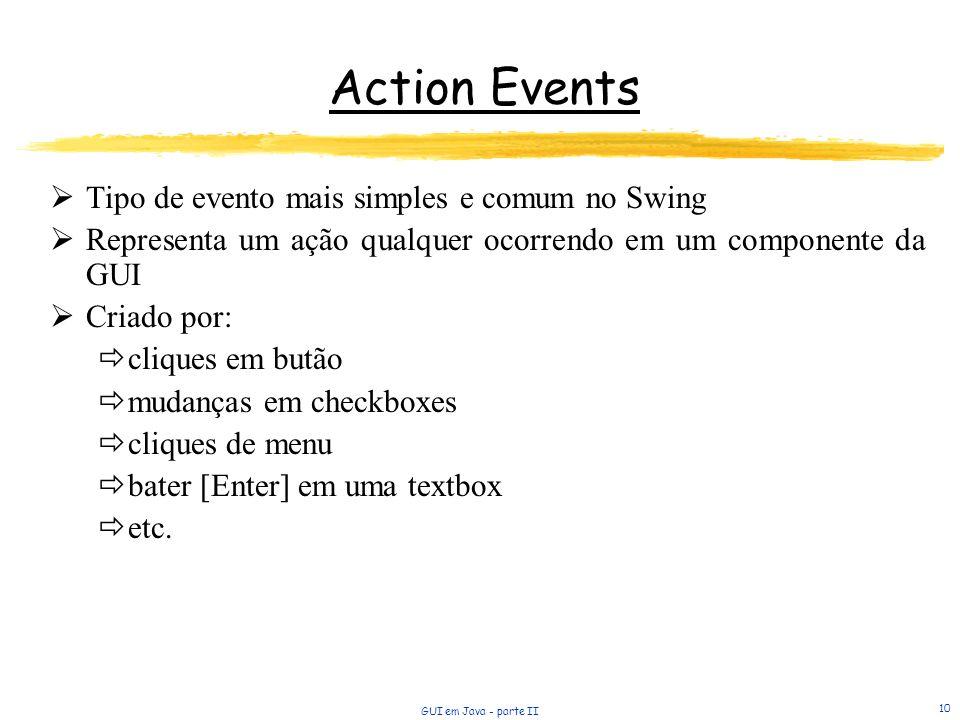 GUI em Java - parte II 10 Action Events Tipo de evento mais simples e comum no Swing Representa um ação qualquer ocorrendo em um componente da GUI Criado por: cliques em butão mudanças em checkboxes cliques de menu bater [Enter] em uma textbox etc.