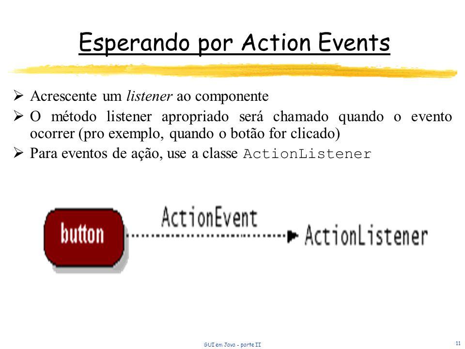 GUI em Java - parte II 11 Esperando por Action Events Acrescente um listener ao componente O método listener apropriado será chamado quando o evento ocorrer (pro exemplo, quando o botão for clicado) Para eventos de ação, use a classe ActionListener