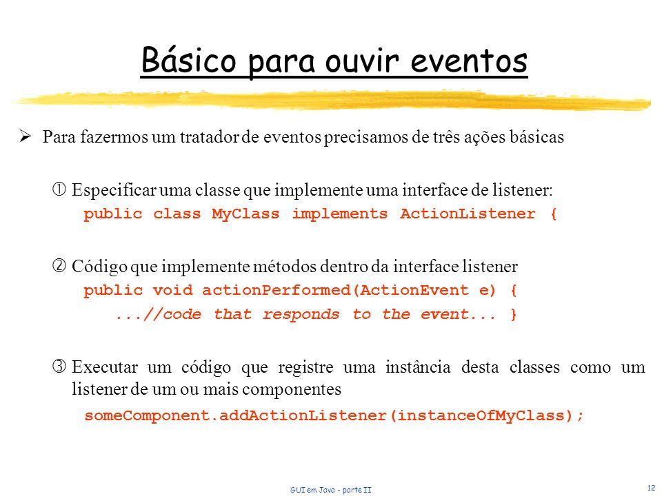 GUI em Java - parte II 12 Básico para ouvir eventos Para fazermos um tratador de eventos precisamos de três ações básicas Especificar uma classe que i