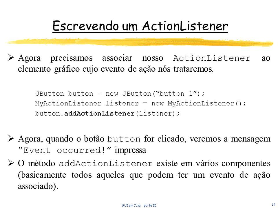 GUI em Java - parte II 14 Agora precisamos associar nosso ActionListener ao elemento gráfico cujo evento de ação nós trataremos. JButton button = new