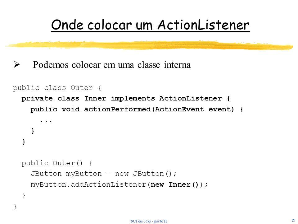 GUI em Java - parte II 15 Onde colocar um ActionListener Podemos colocar em uma classe interna public class Outer { private class Inner implements ActionListener { public void actionPerformed(ActionEvent event) {...