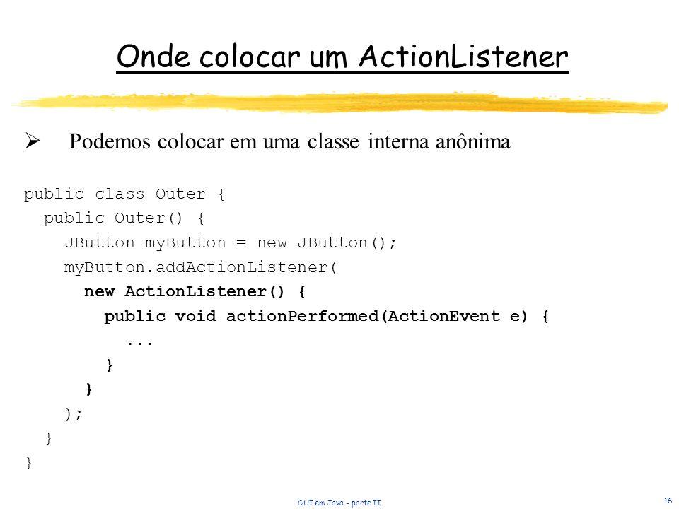 GUI em Java - parte II 16 Podemos colocar em uma classe interna anônima public class Outer { public Outer() { JButton myButton = new JButton(); myButton.addActionListener( new ActionListener() { public void actionPerformed(ActionEvent e) {...