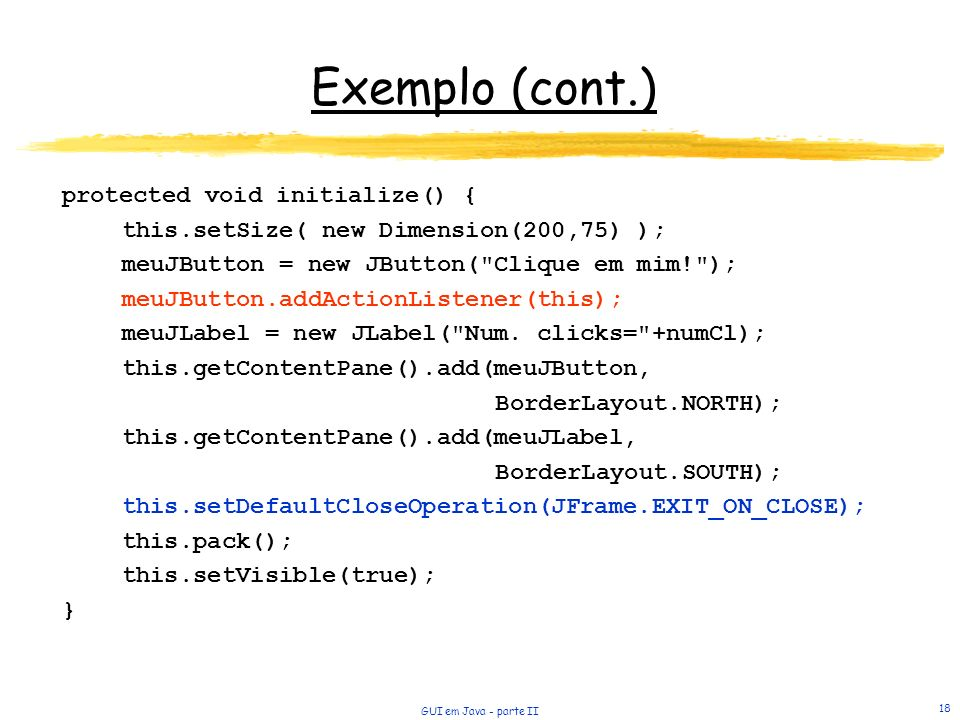 GUI em Java - parte II 18 Exemplo (cont.) protected void initialize() { this.setSize( new Dimension(200,75) ); meuJButton = new JButton(
