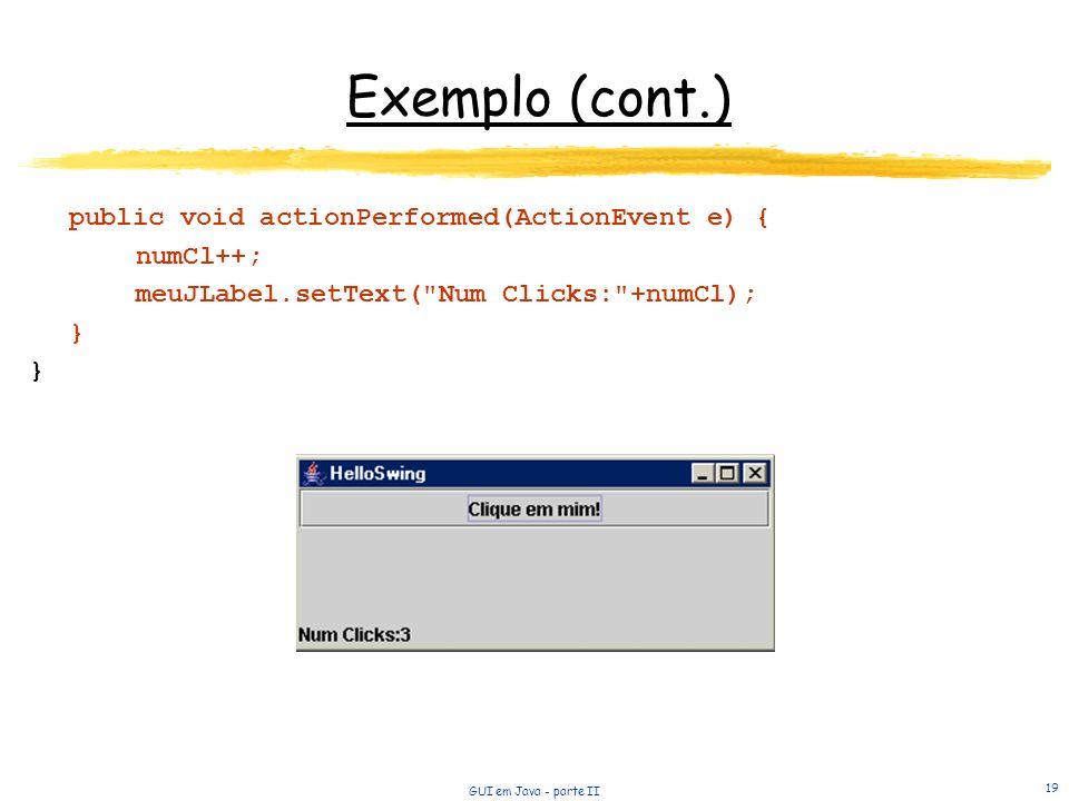 GUI em Java - parte II 19 Exemplo (cont.) public void actionPerformed(ActionEvent e) { numCl++; meuJLabel.setText( Num Clicks: +numCl); }