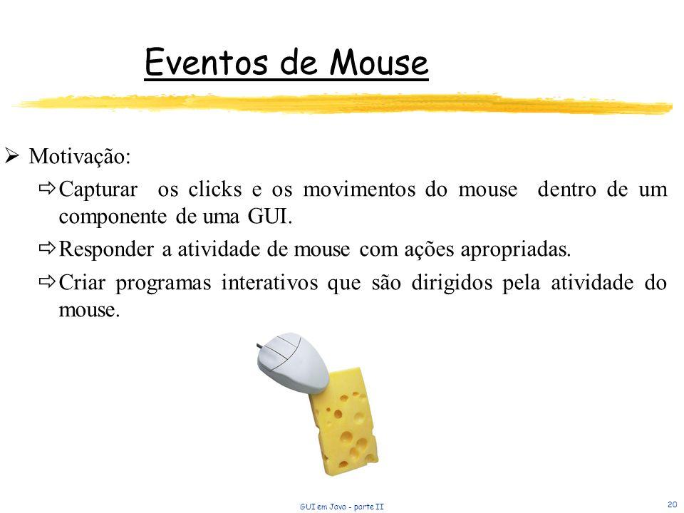 GUI em Java - parte II 20 Eventos de Mouse Motivação: Capturar os clicks e os movimentos do mouse dentro de um componente de uma GUI. Responder a ativ