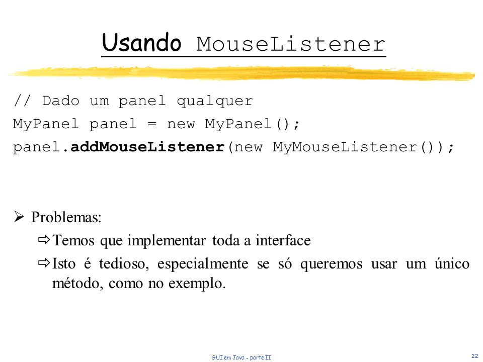 GUI em Java - parte II 22 Usando MouseListener // Dado um panel qualquer MyPanel panel = new MyPanel(); panel.addMouseListener(new MyMouseListener()); Problemas: Temos que implementar toda a interface Isto é tedioso, especialmente se só queremos usar um único método, como no exemplo.