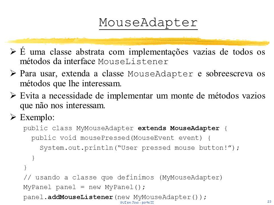 GUI em Java - parte II 23 MouseAdapter É uma classe abstrata com implementações vazias de todos os métodos da interface MouseListener Para usar, extenda a classe MouseAdapter e sobreescreva os métodos que lhe interessam.