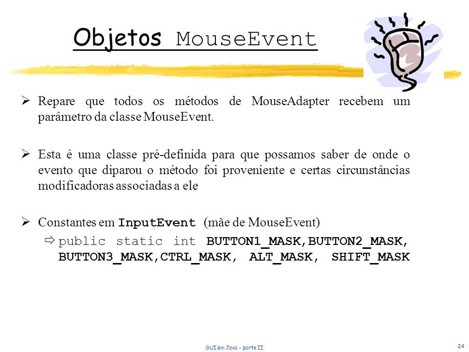 GUI em Java - parte II 24 Objetos MouseEvent Repare que todos os métodos de MouseAdapter recebem um parâmetro da classe MouseEvent. Esta é uma classe