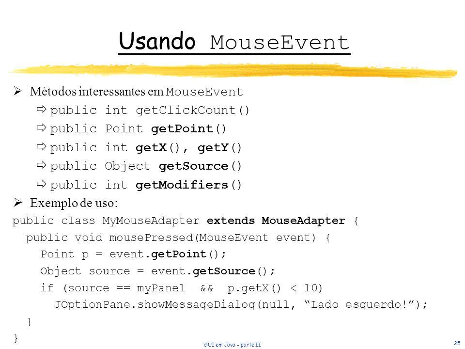 GUI em Java - parte II 25 Usando MouseEvent Métodos interessantes em MouseEvent public int getClickCount() public Point getPoint() public int getX(), getY() public Object getSource() public int getModifiers() Exemplo de uso: public class MyMouseAdapter extends MouseAdapter { public void mousePressed(MouseEvent event) { Point p = event.getPoint(); Object source = event.getSource(); if (source == myPanel && p.getX() < 10) JOptionPane.showMessageDialog(null, Lado esquerdo!); }