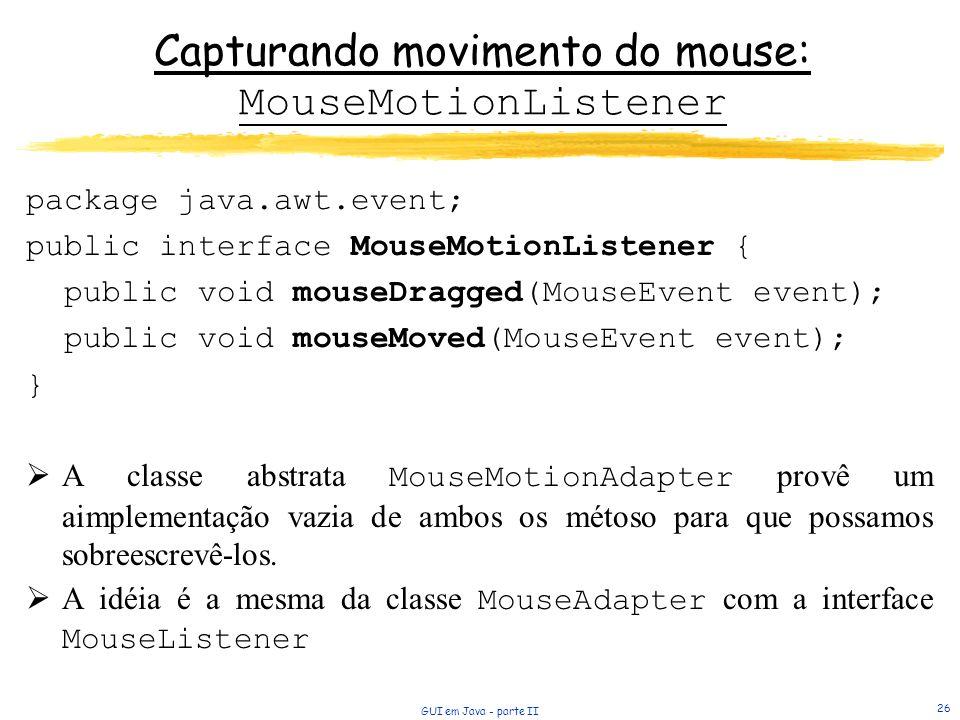 GUI em Java - parte II 26 Capturando movimento do mouse: MouseMotionListener package java.awt.event; public interface MouseMotionListener { public void mouseDragged(MouseEvent event); public void mouseMoved(MouseEvent event); } A classe abstrata MouseMotionAdapter provê um aimplementação vazia de ambos os métoso para que possamos sobreescrevê-los.