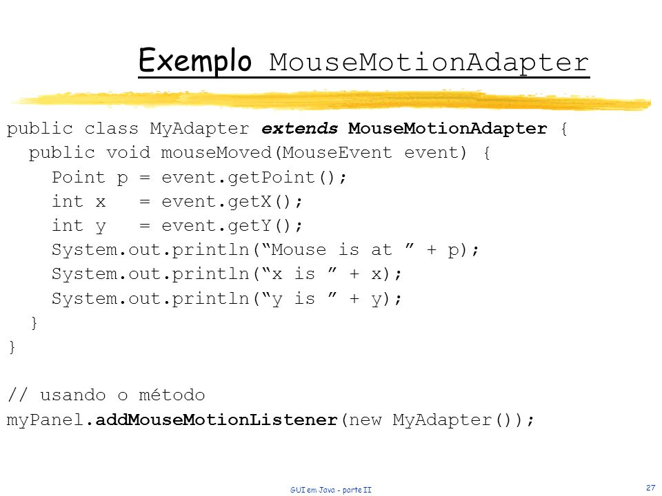 GUI em Java - parte II 27 Exemplo MouseMotionAdapter public class MyAdapter extends MouseMotionAdapter { public void mouseMoved(MouseEvent event) { Po