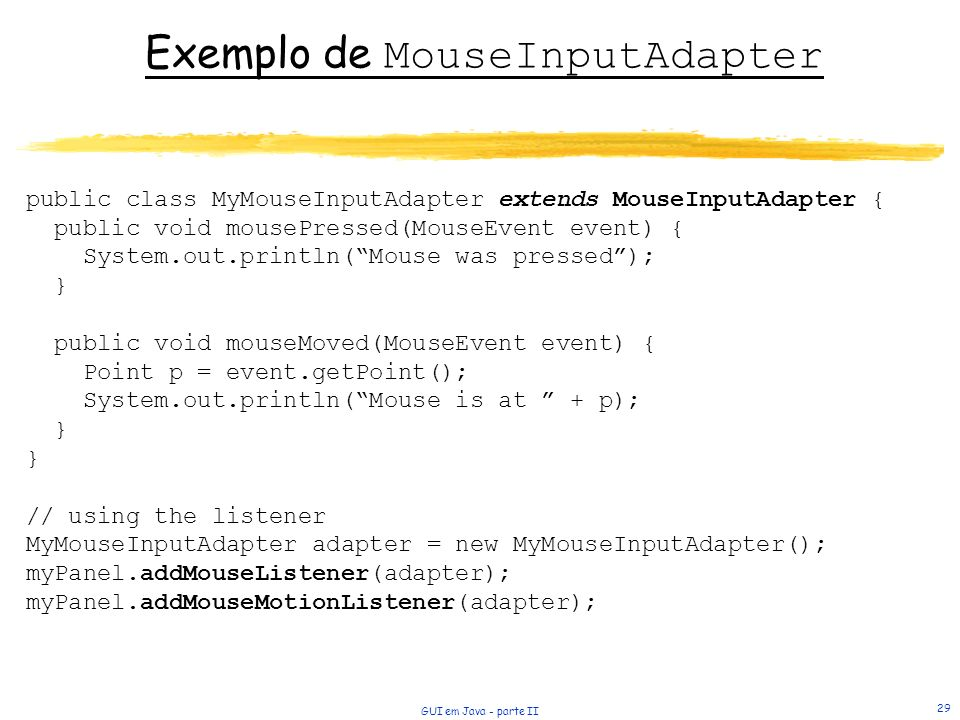 GUI em Java - parte II 29 Exemplo de MouseInputAdapter public class MyMouseInputAdapter extends MouseInputAdapter { public void mousePressed(MouseEvent event) { System.out.println(Mouse was pressed); } public void mouseMoved(MouseEvent event) { Point p = event.getPoint(); System.out.println(Mouse is at + p); } // using the listener MyMouseInputAdapter adapter = new MyMouseInputAdapter(); myPanel.addMouseListener(adapter); myPanel.addMouseMotionListener(adapter);