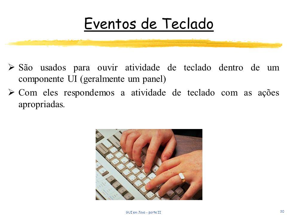 GUI em Java - parte II 30 Eventos de Teclado São usados para ouvir atividade de teclado dentro de um componente UI (geralmente um panel) Com eles respondemos a atividade de teclado com as ações apropriadas.